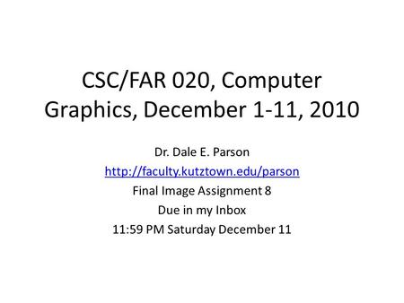 CSC/FAR 020, Computer Graphics, December 1-11, 2010 Dr. Dale E. Parson  Final Image Assignment 8 Due in my Inbox 11:59.