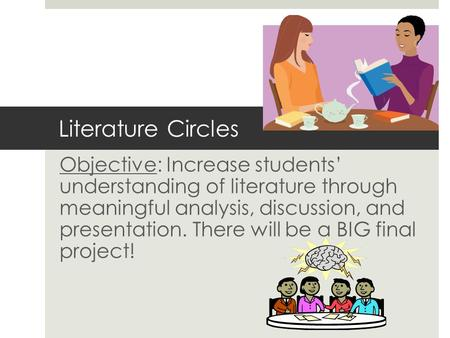 Literature Circles Objective: Increase students' understanding of literature through meaningful analysis, discussion, and presentation. There will be a.