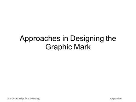 Approaches in Designing the Graphic Mark 09/5/2013 Design for AdvertisingApproaches.