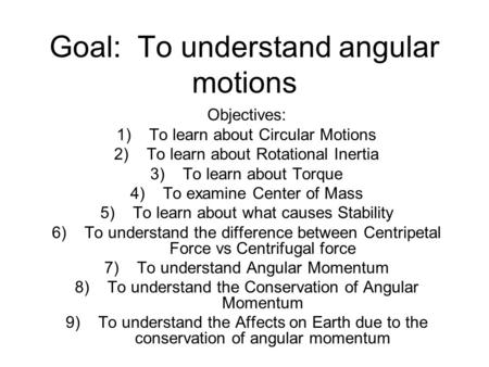 Goal: To understand angular motions Objectives: 1)To learn about Circular Motions 2)To learn about Rotational Inertia 3)To learn about Torque 4)To examine.