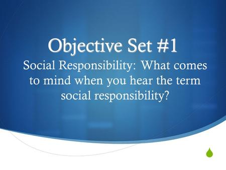  Objective Set #1 Social Responsibility: What comes to mind when you hear the term social responsibility?