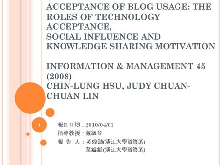 ACCEPTANCE OF BLOG USAGE: THE ROLES OF TECHNOLOGY ACCEPTANCE, SOCIAL INFLUENCE AND KNOWLEDGE SHARING MOTIVATION INFORMATION & MANAGEMENT 45 (2008) CHIN-LUNG.