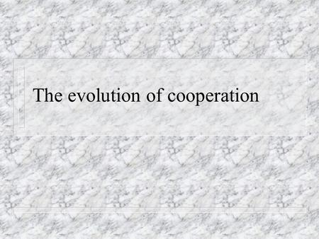 The evolution of cooperation. Altruism and the selfish gene n Altruism: benefit b to recipient at cost -c to the donor.