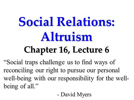 "Social Relations: Altruism Chapter 16, Lecture 6 ""Social traps challenge us to find ways of reconciling our right to pursue our personal well-being with."