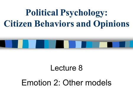 Political Psychology: Citizen Behaviors and Opinions Lecture 8 Emotion 2: Other models.