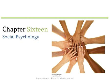 C hapter Sixteen Social Psychology © 2012 John Wiley & Sons, Inc. All rights reserved.