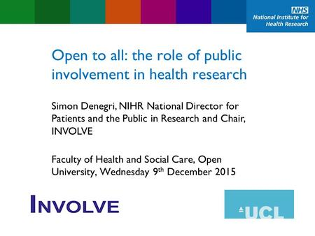 Open to all: the role of public involvement in health research Faculty of Health and Social Care, Open University, Wednesday 9 th December 2015 Simon Denegri,