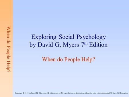 When do People Help? Exploring Social Psychology by David G. Myers 7 th Edition When do People Help? Copyright © 2015 McGraw-Hill Education. All rights.