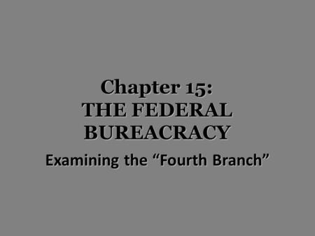 "Chapter 15: THE FEDERAL BUREACRACY Examining the ""Fourth Branch"""