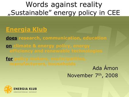 "Words against reality ""Sustainable"" energy policy in CEE Ada Ámon November 7 th, 2008 Energia Klub does research, communication, education on climate &"
