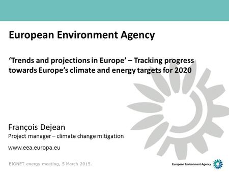 European Environment Agency 'Trends and projections in Europe' – Tracking progress towards Europe's climate and energy targets for 2020 François Dejean.