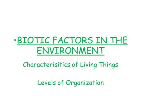 BIOTIC FACTORS IN THE ENVIRONMENT Characterisitics of Living Things Levels of Organization.