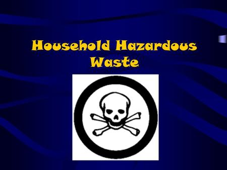 Household Hazardous Waste. Hazardous waste in our house?! We all use many solvents and solutions at home because they help with cleaning, polishing, painting,