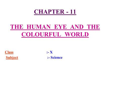 CHAPTER - 11 THE HUMAN EYE AND THE COLOURFUL WORLD Class :- X Subject :- Science.