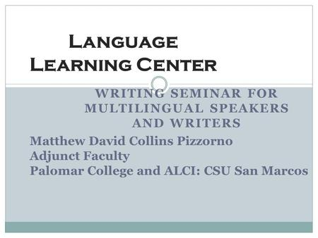 WRITING SEMINAR FOR MULTILINGUAL SPEAKERS AND WRITERS Language Learning Center Matthew David Collins Pizzorno Adjunct Faculty Palomar College and ALCI: