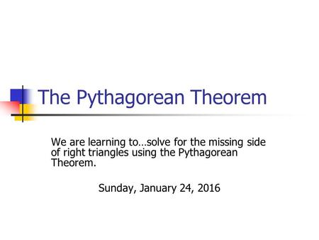 The Pythagorean Theorem We are learning to…solve for the missing side of right triangles using the Pythagorean Theorem. Sunday, January 24, 2016.