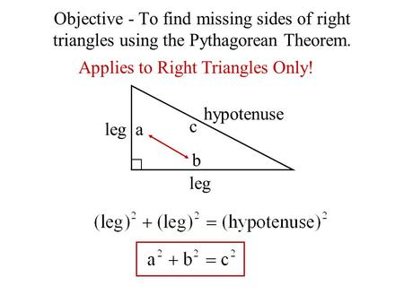 Objective - To find missing sides of right triangles using the Pythagorean Theorem. Applies to Right Triangles Only! leg hypotenuse a b c.