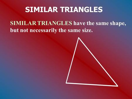 SIMILAR TRIANGLES SIMILAR TRIANGLES have the same shape, but not necessarily the same size.