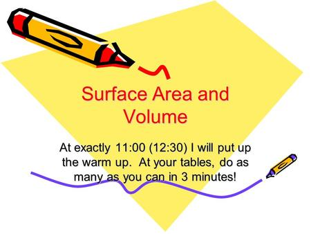 Surface Area and Volume At exactly 11:00 (12:30) I will put up the warm up. At your tables, do as many as you can in 3 minutes!