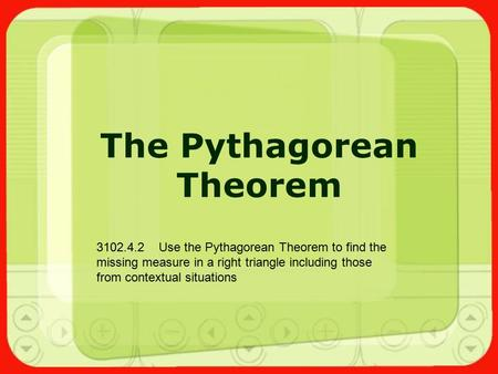The Pythagorean Theorem 3102.4.2 Use the Pythagorean Theorem to find the missing measure in a right triangle including those from contextual situations.