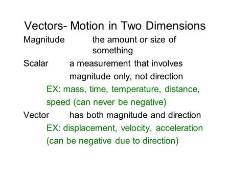 Vectors- Motion in Two Dimensions Magnitudethe amount or size of something Scalara measurement that involves magnitude only, not direction EX: mass, time,