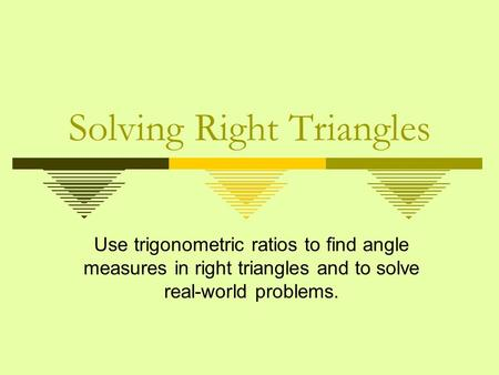 Solving Right Triangles Use trigonometric ratios to find angle measures in right triangles and to solve real-world problems.