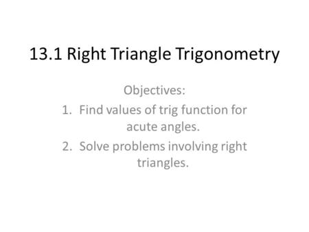 13.1 Right Triangle Trigonometry Objectives: 1.Find values of trig function for acute angles. 2.Solve problems involving right triangles.