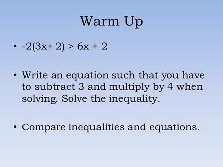 Warm Up -2(3x+ 2) > 6x + 2 Write an equation such that you have to subtract 3 and multiply by 4 when solving. Solve the inequality. Compare inequalities.