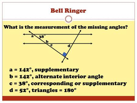 Bell Ringer What is the measurement of the missing angles? 38˚ b a c d a = 142°, supplementary b = 142°, alternate interior angle c = 38°, corresponding.