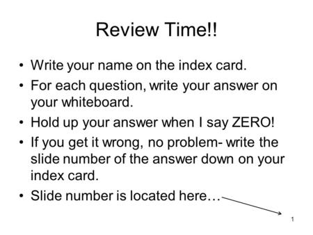 Review Time!! Write your name on the index card. For each question, write your answer on your whiteboard. Hold up your answer when I say ZERO! If you get.