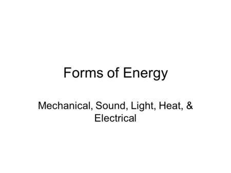 Forms of Energy Mechanical, Sound, Light, Heat, & Electrical.