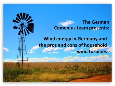 Wind energy in Germany and the pros and cons of household wind turbines The German Comenius team presents:
