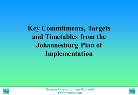 Ramsar Convention on Wetlands (www.ramsar.org) Key Commitments, Targets and Timetables from the Johannesburg Plan of Implementation.