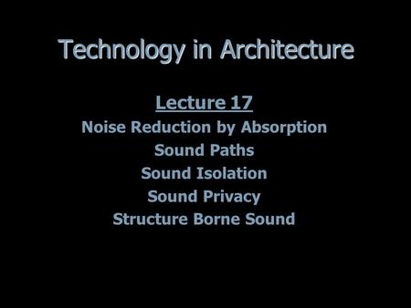 Technology in Architecture Lecture 17 Noise Reduction by Absorption Sound Paths Sound Isolation Sound Privacy Structure Borne Sound Lecture 17 Noise Reduction.