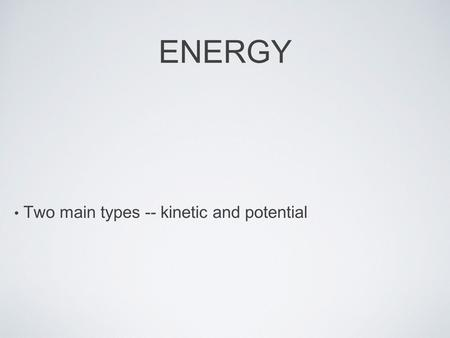 ENERGY Two main types -- kinetic and potential. KINETIC ENERGY Energy of motion Increases as mass increases Increases as speed increases.