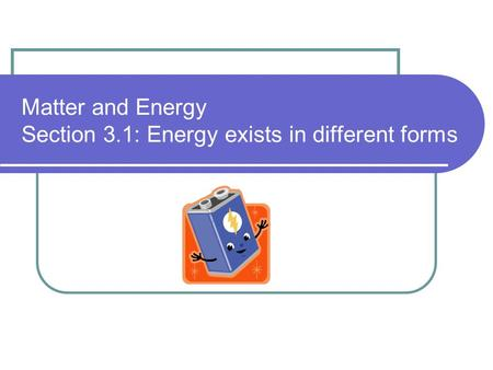 Matter and Energy Section 3.1: Energy exists in different forms.