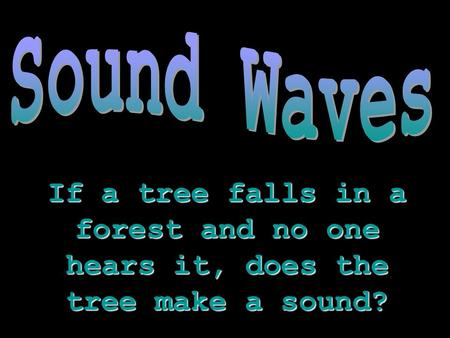 If a tree falls in a forest and no one hears it, does the tree make a sound?