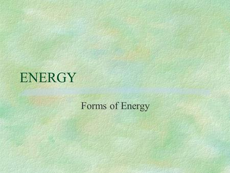 ENERGY Forms of Energy. ENERGY §In the next few minutes we will identify different forms of energy and will discuss heat transfer.