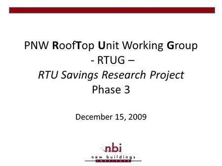 PNW RoofTop Unit Working Group - RTUG – RTU Savings Research Project Phase 3 December 15, 2009.
