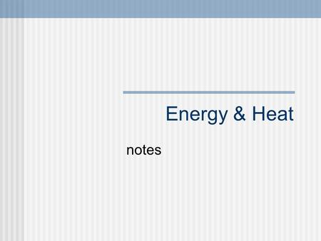 Energy & Heat notes. Energy Energy is the ability to do work Energy exists in many different forms Can you think of any? Kinetic Energy Potential Energy.