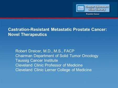 Castration-Resistant Metastatic Prostate Cancer: Novel Therapeutics Robert Dreicer, M.D., M.S., FACP Chairman Department of Solid Tumor Oncology Taussig.