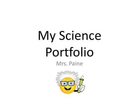 My Science Portfolio Mrs. Paine. Science Notebook This year I have learned that the most important science tool that I can learn to use well is my Science.