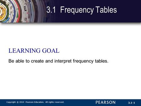Copyright © 2014 Pearson Education. All rights reserved. 3.1-1 3.1 Frequency Tables LEARNING GOAL Be able to create and interpret frequency tables.