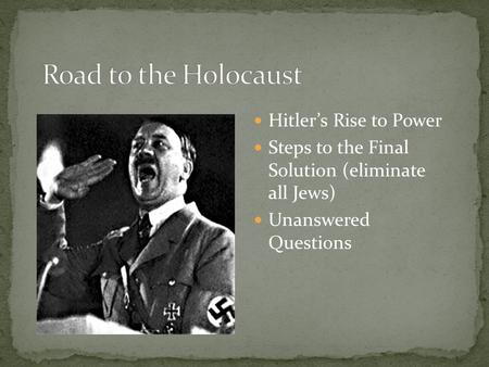 Hitler's Rise to Power Steps to the Final Solution (eliminate all Jews) Unanswered Questions.