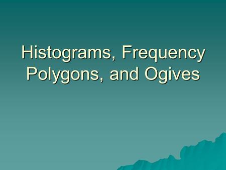 Histograms, Frequency Polygons, and Ogives