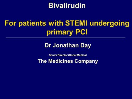 Dr Jonathan Day Senior Director Global Medical The Medicines Company Bivalirudin For patients with STEMI undergoing primary PCI.