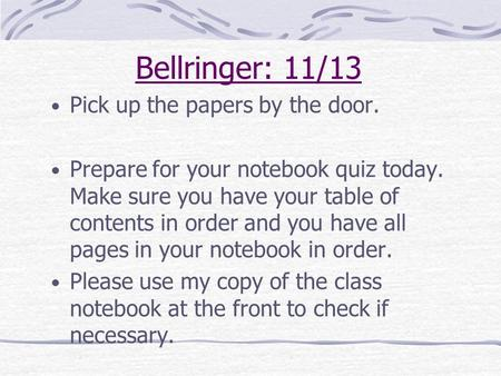 Bellringer: 11/13 Pick up the papers by the door. Prepare for your notebook quiz today. Make sure you have your table of contents in order and you have.