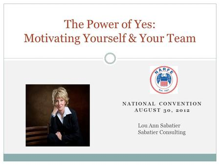 NATIONAL CONVENTION AUGUST 30, 2012 The Power of Yes: Motivating Yourself & Your Team Lou Ann Sabatier Sabatier Consulting.