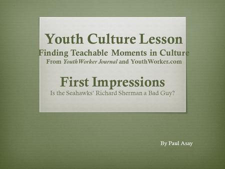 Youth Culture Lesson Finding Teachable Moments in Culture From YouthWorker Journal and YouthWorker.com First Impressions Is the Seahawks' Richard Sherman.