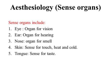 Aesthesiology (Sense organs) Sense organs include: 1.Eye : Organ for vision 2.Ear: Organ for hearing 3.Nose: organ for smell 4.Skin: Sense for touch, heat.
